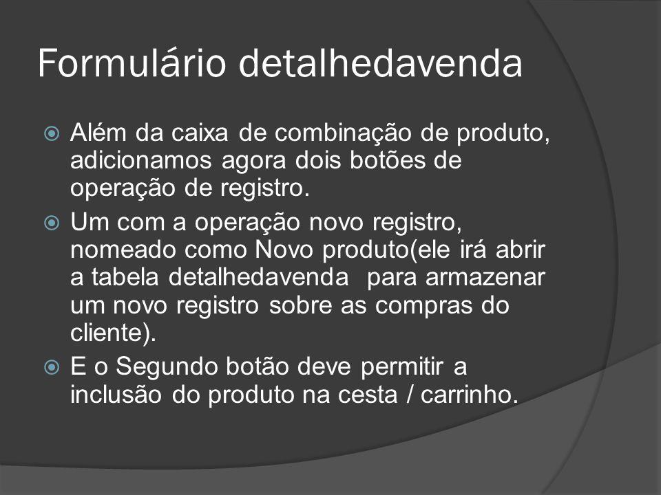 Formulário detalhedavenda Além da caixa de combinação de produto, adicionamos agora dois botões de operação de registro.