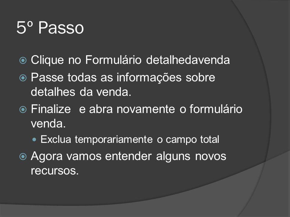 5º Passo Clique no Formulário detalhedavenda Passe todas as informações sobre detalhes da venda. Finalize e abra novamente o formulário venda. Exclua