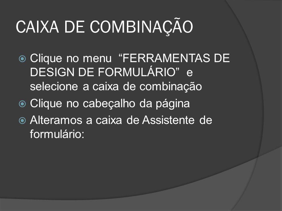 CAIXA DE COMBINAÇÃO Clique no menu FERRAMENTAS DE DESIGN DE FORMULÁRIO e selecione a caixa de combinação Clique no cabeçalho da página Alteramos a cai