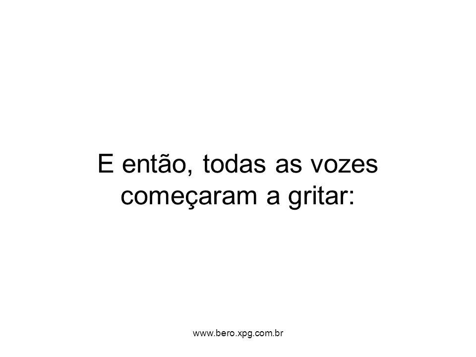 E então, todas as vozes começaram a gritar: www.bero.xpg.com.br