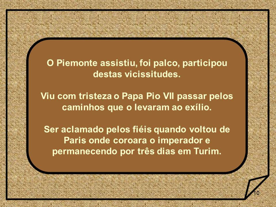 10 O Piemonte assistiu, foi palco, participou destas vicissitudes. Viu com tristeza o Papa Pio VII passar pelos caminhos que o levaram ao exílio. Ser
