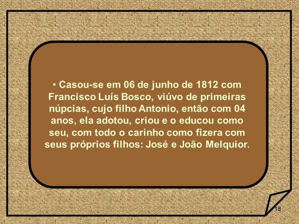 18 Casou-se em 06 de junho de 1812 com Francisco Luís Bosco, viúvo de primeiras núpcias, cujo filho Antonio, então com 04 anos, ela adotou, criou e o