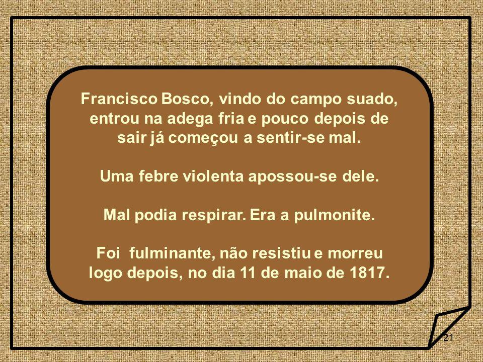 21 Francisco Bosco, vindo do campo suado, entrou na adega fria e pouco depois de sair já começou a sentir-se mal. Uma febre violenta apossou-se dele.