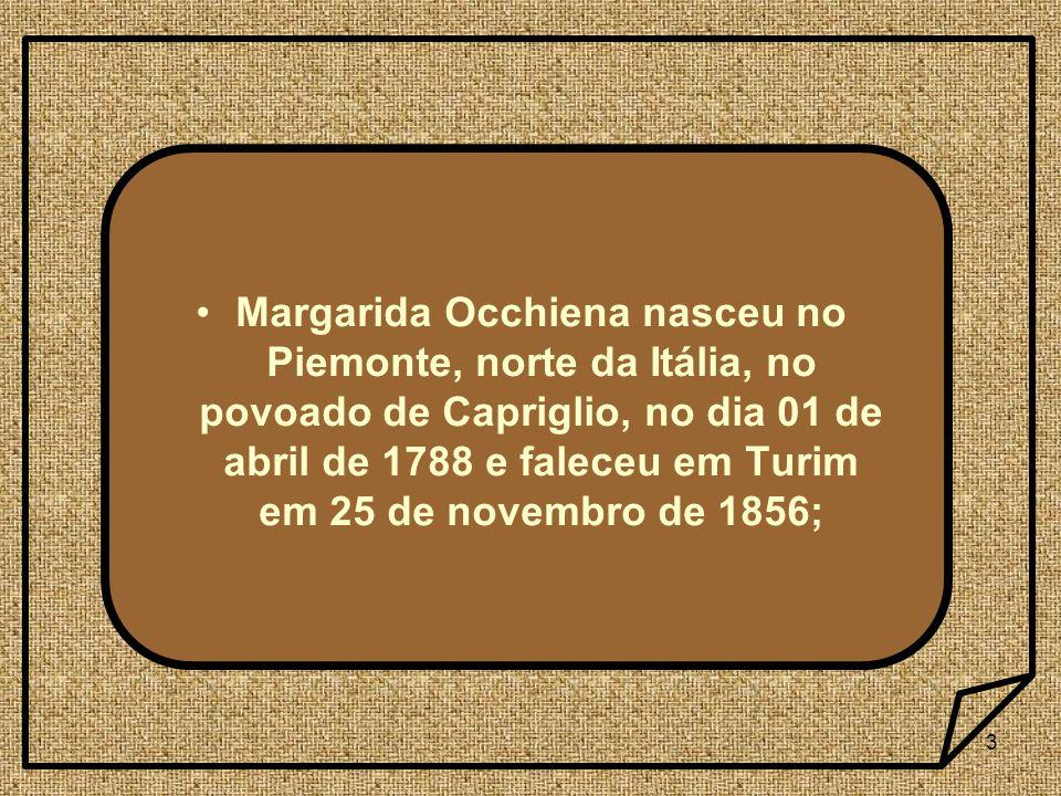 3 Margarida Occhiena nasceu no Piemonte, norte da Itália, no povoado de Capriglio, no dia 01 de abril de 1788 e faleceu em Turim em 25 de novembro de