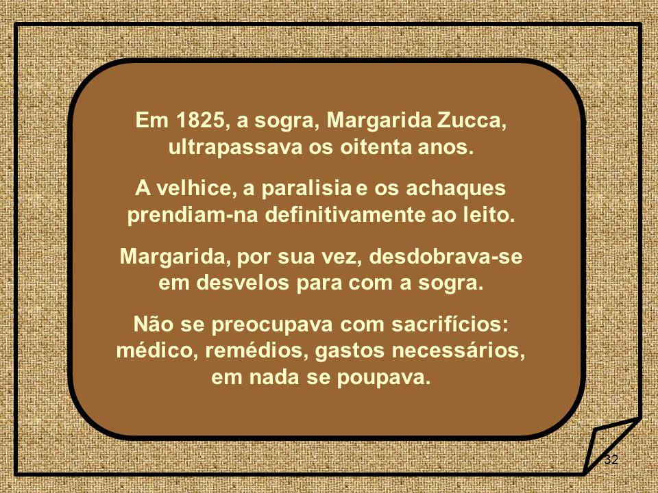 32 Em 1825, a sogra, Margarida Zucca, ultrapassava os oitenta anos. A velhice, a paralisia e os achaques prendiam-na definitivamente ao leito. Margari