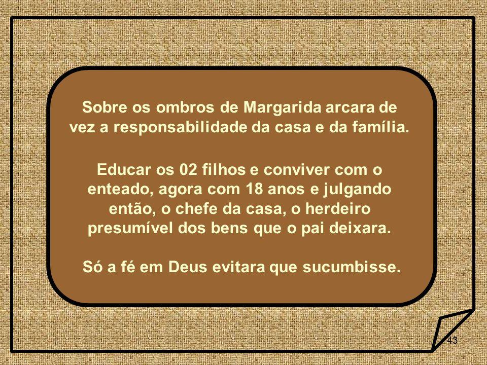 43 Sobre os ombros de Margarida arcara de vez a responsabilidade da casa e da família. Educar os 02 filhos e conviver com o enteado, agora com 18 anos