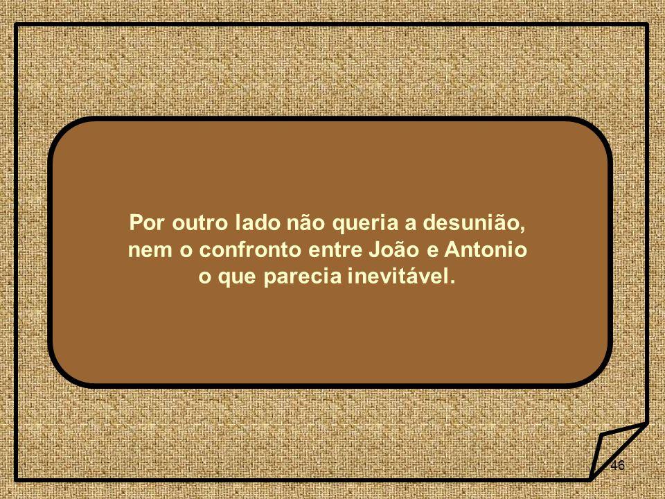 46 Por outro lado não queria a desunião, nem o confronto entre João e Antonio o que parecia inevitável.