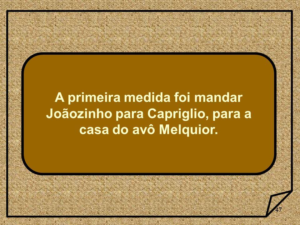 47 A primeira medida foi mandar Joãozinho para Capriglio, para a casa do avô Melquior.