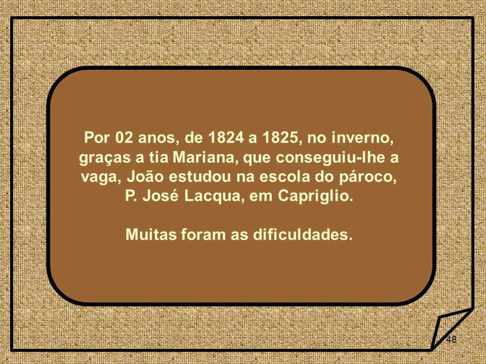 48 Por 02 anos, de 1824 a 1825, no inverno, graças a tia Mariana, que conseguiu-lhe a vaga, João estudou na escola do pároco, P. José Lacqua, em Capri