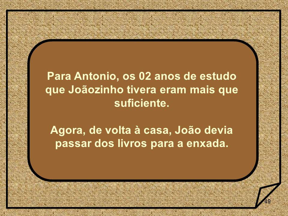 49 Para Antonio, os 02 anos de estudo que Joãozinho tivera eram mais que suficiente. Agora, de volta à casa, João devia passar dos livros para a enxad