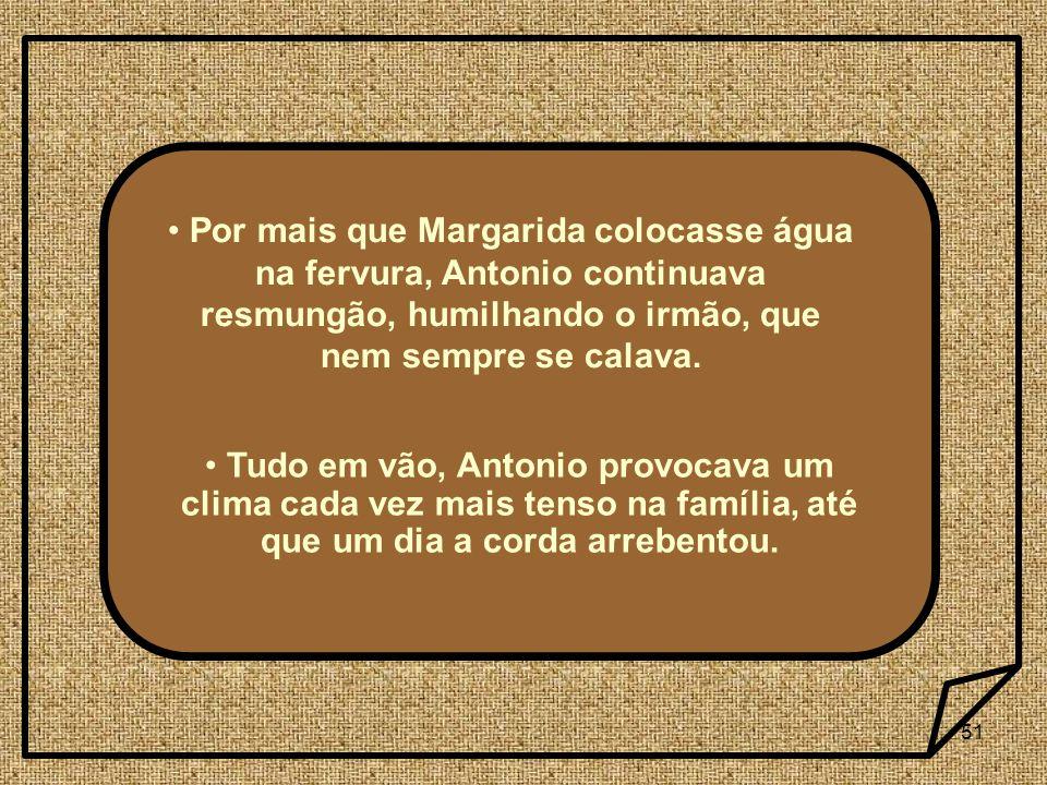 51 Por mais que Margarida colocasse água na fervura, Antonio continuava resmungão, humilhando o irmão, que nem sempre se calava. Tudo em vão, Antonio