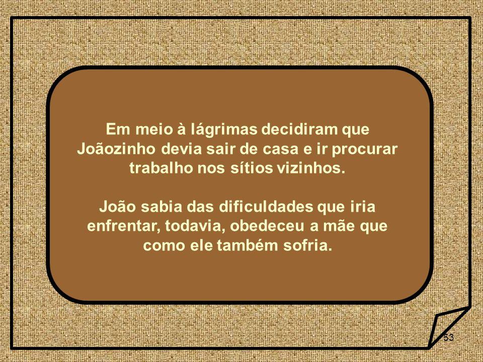 53 Em meio à lágrimas decidiram que Joãozinho devia sair de casa e ir procurar trabalho nos sítios vizinhos. João sabia das dificuldades que iria enfr