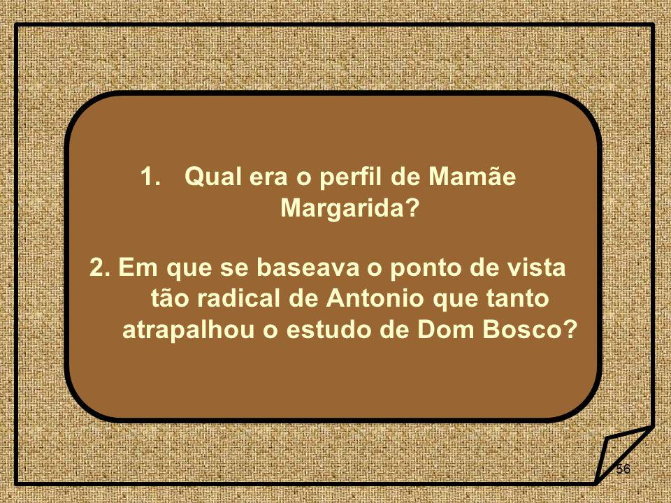 56 1.Qual era o perfil de Mamãe Margarida? 2. Em que se baseava o ponto de vista tão radical de Antonio que tanto atrapalhou o estudo de Dom Bosco?