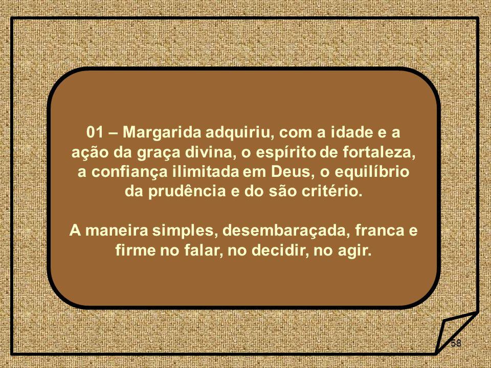 58 01 – Margarida adquiriu, com a idade e a ação da graça divina, o espírito de fortaleza, a confiança ilimitada em Deus, o equilíbrio da prudência e