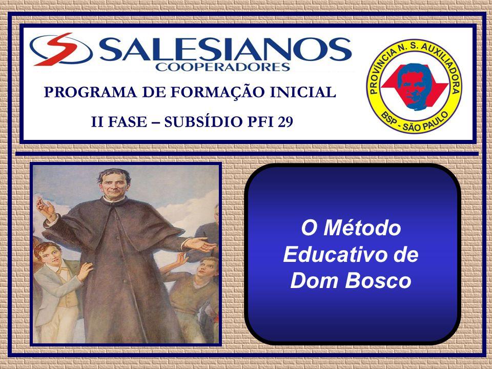 PROGRAMA DE FORMAÇÃO INICIAL II FASE – SUBSÍDIO PFI 29 O Método Educativo de Dom Bosco