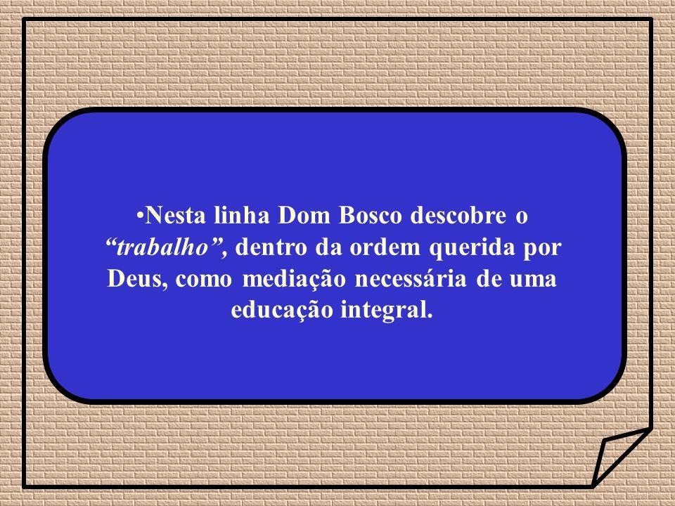 Nesta linha Dom Bosco descobre o trabalho, dentro da ordem querida por Deus, como mediação necessária de uma educação integral.