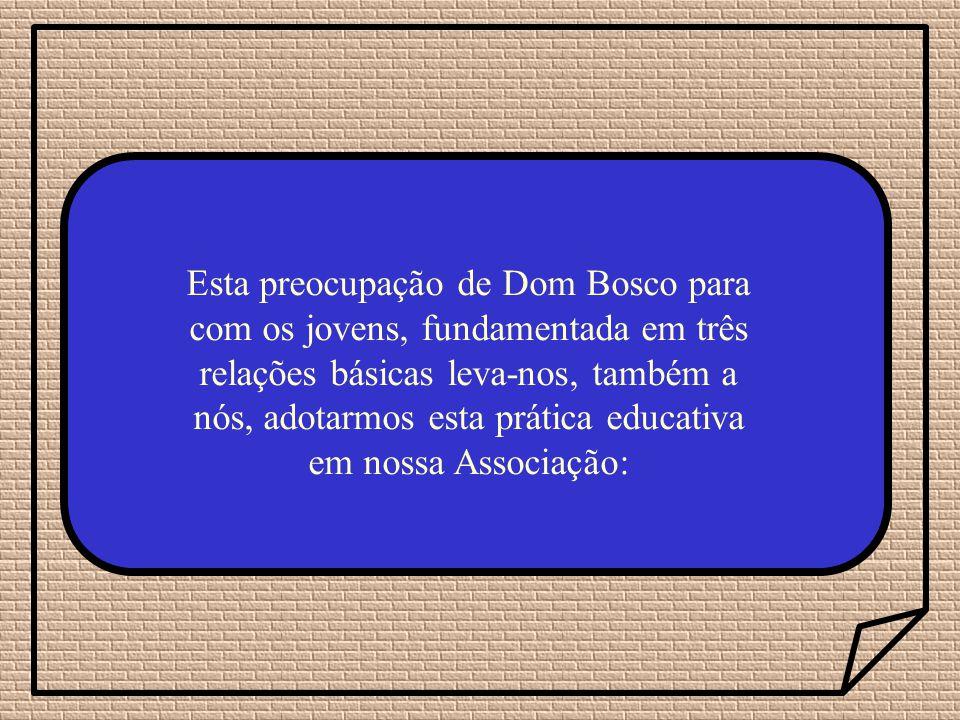 Esta preocupação de Dom Bosco para com os jovens, fundamentada em três relações básicas leva-nos, também a nós, adotarmos esta prática educativa em nossa Associação: