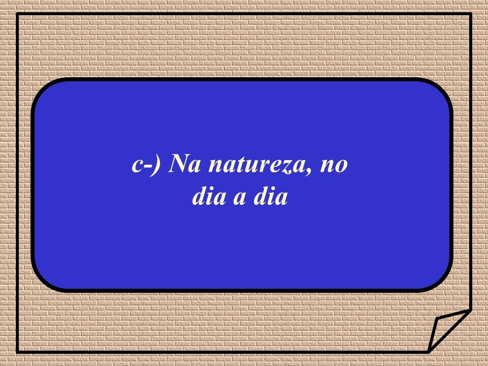 c-) Na natureza, no dia a dia