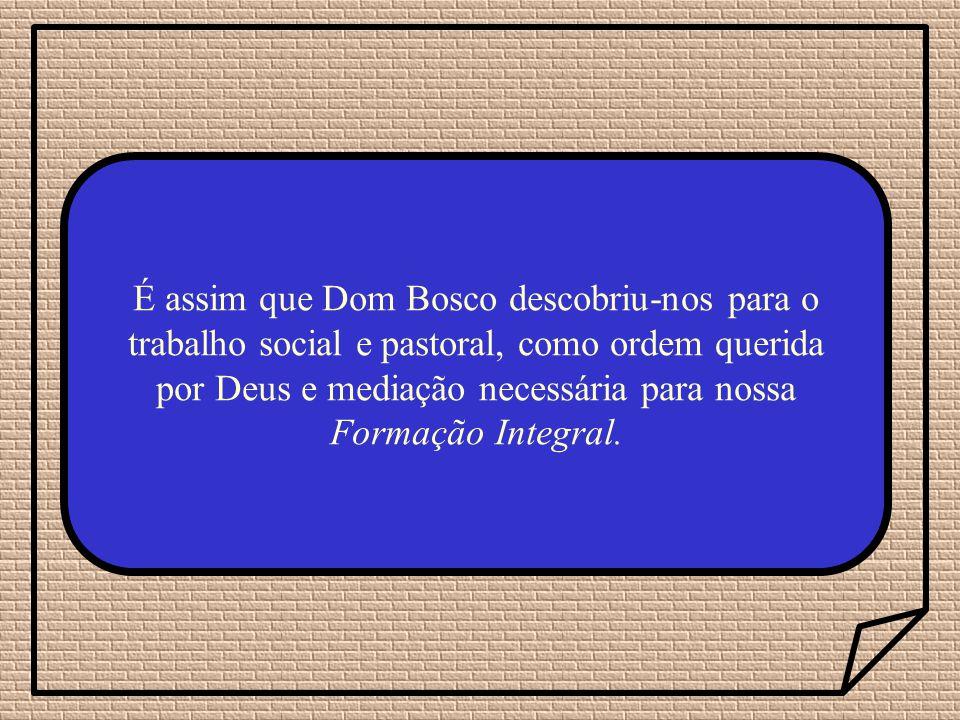 É assim que Dom Bosco descobriu-nos para o trabalho social e pastoral, como ordem querida por Deus e mediação necessária para nossa Formação Integral.