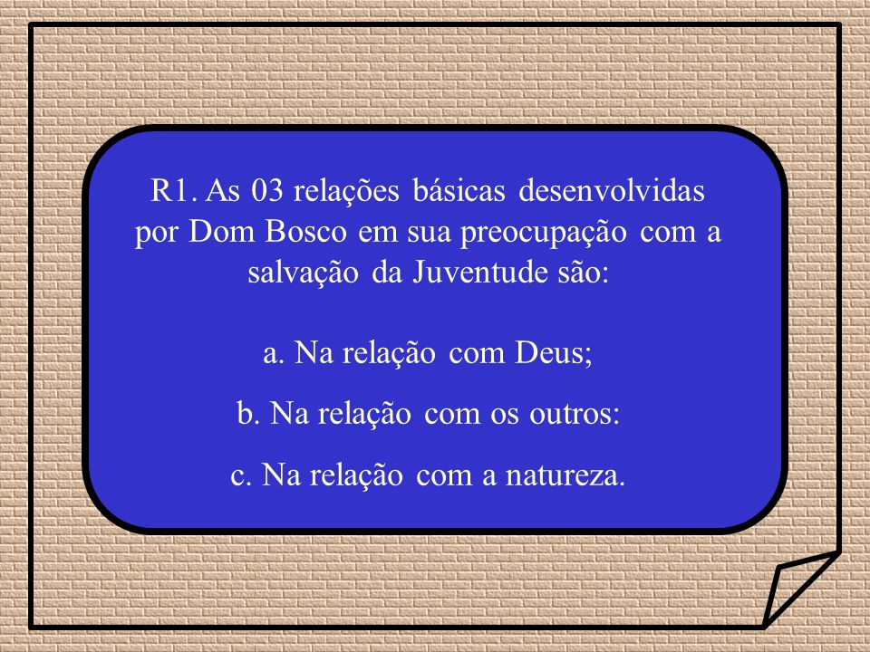 R1. As 03 relações básicas desenvolvidas por Dom Bosco em sua preocupação com a salvação da Juventude são: a. Na relação com Deus; b. Na relação com o