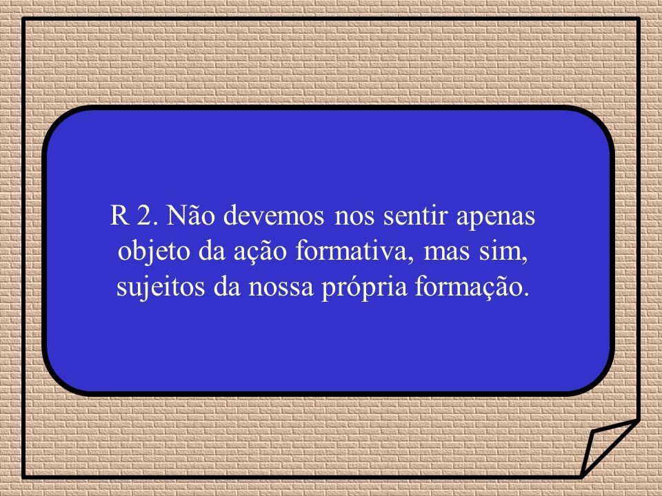 R 2. Não devemos nos sentir apenas objeto da ação formativa, mas sim, sujeitos da nossa própria formação.