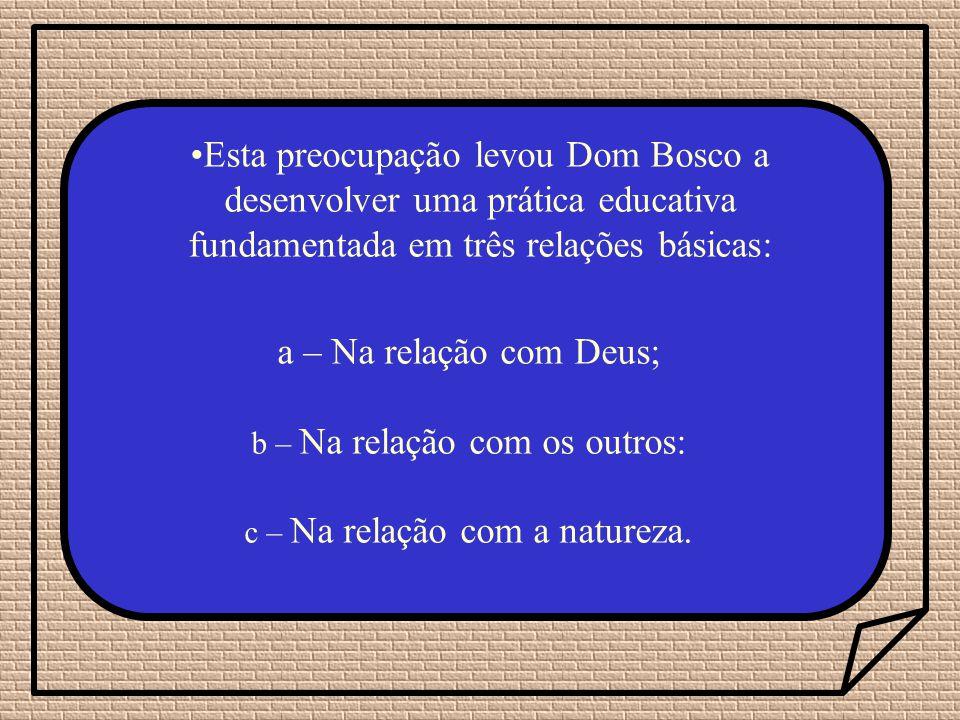 Esta preocupação levou Dom Bosco a desenvolver uma prática educativa fundamentada em três relações básicas: a – Na relação com Deus; b – Na relação com os outros: c – Na relação com a natureza.