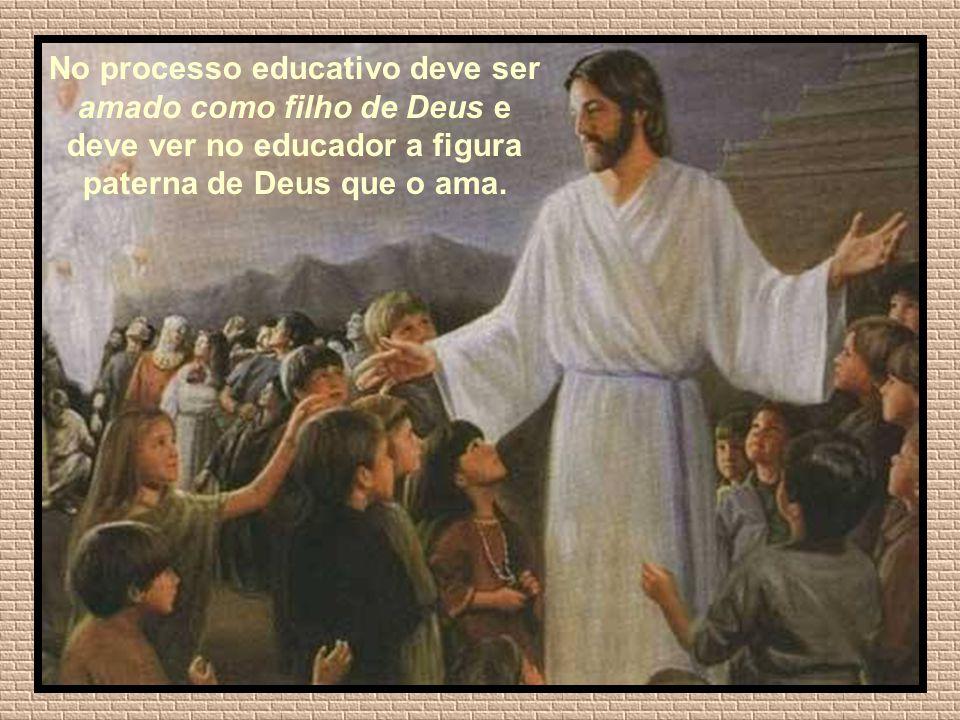 No processo educativo deve ser amado como filho de Deus e deve ver no educador a figura paterna de Deus que o ama.