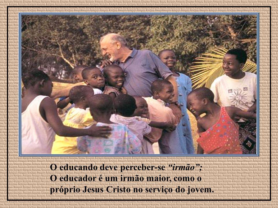 O educando deve perceber-se irmão; O educador é um irmão maior, como o próprio Jesus Cristo no serviço do jovem.