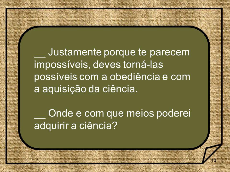 13 __ Justamente porque te parecem impossíveis, deves torná-las possíveis com a obediência e com a aquisição da ciência. __ Onde e com que meios poder