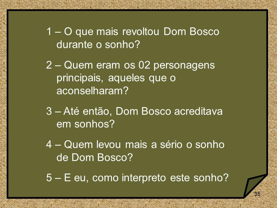 35 1 – O que mais revoltou Dom Bosco durante o sonho? 2 – Quem eram os 02 personagens principais, aqueles que o aconselharam? 3 – Até então, Dom Bosco