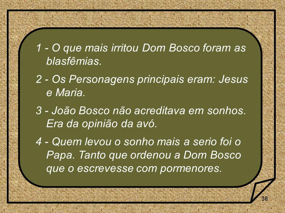 38 1 - O que mais irritou Dom Bosco foram as blasfêmias. 2 - Os Personagens principais eram: Jesus e Maria. 3 - João Bosco não acreditava em sonhos. E