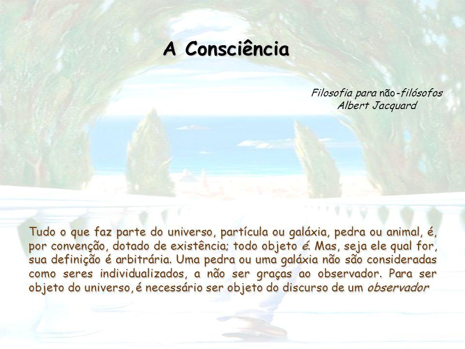 A Consciência Filosofia para não-filósofos Albert Jacquard Tudo o que faz parte do universo, partícula ou galáxia, pedra ou animal, é, por convenção,