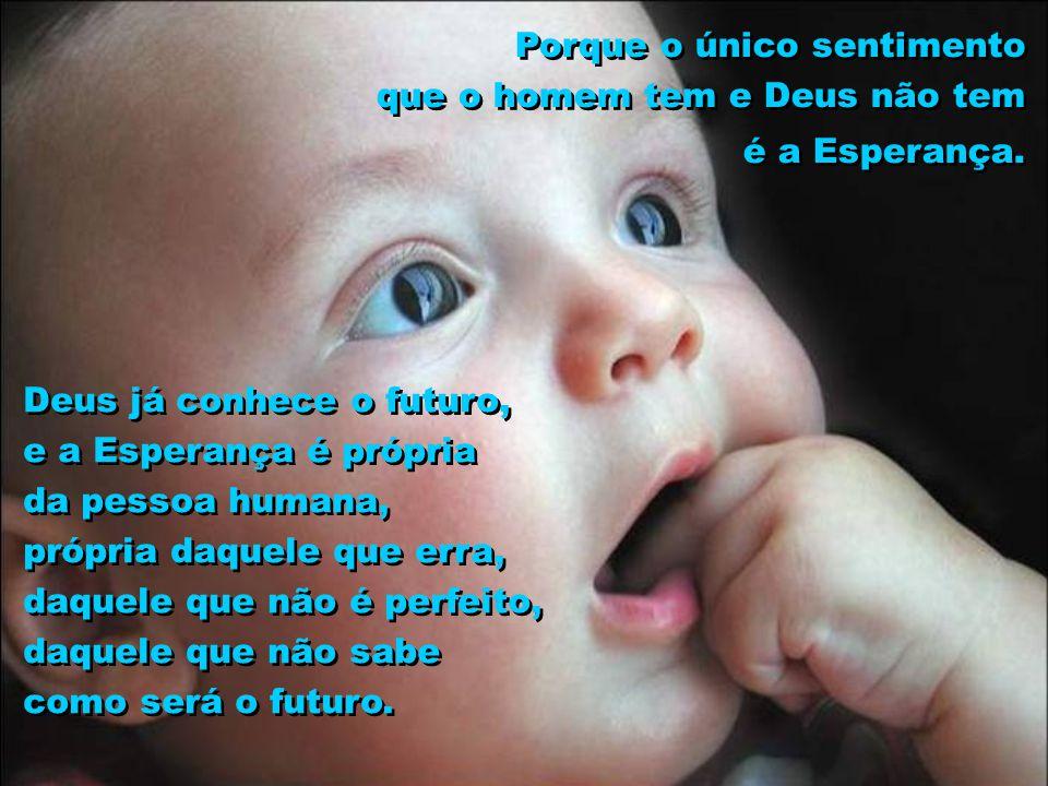 Porque o único sentimento que o homem tem e Deus não tem é a Esperança. Deus já conhece o futuro, e a Esperança é própria da pessoa humana, própria da