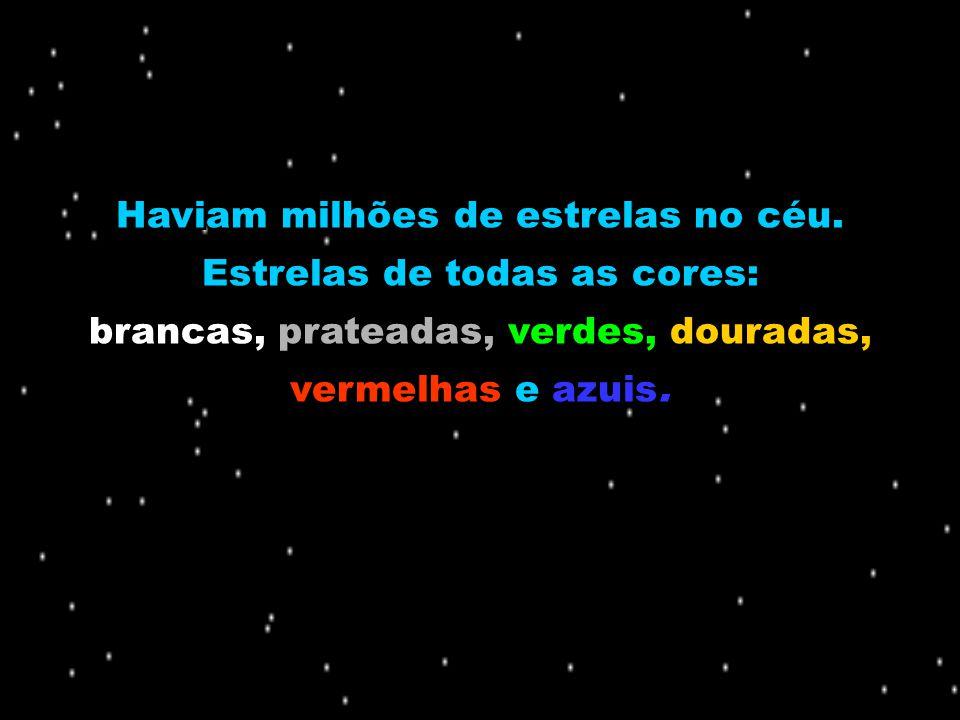 Haviam milhões de estrelas no céu. Estrelas de todas as cores: brancas, prateadas, verdes, douradas, vermelhas e azuis. Haviam milhões de estrelas no
