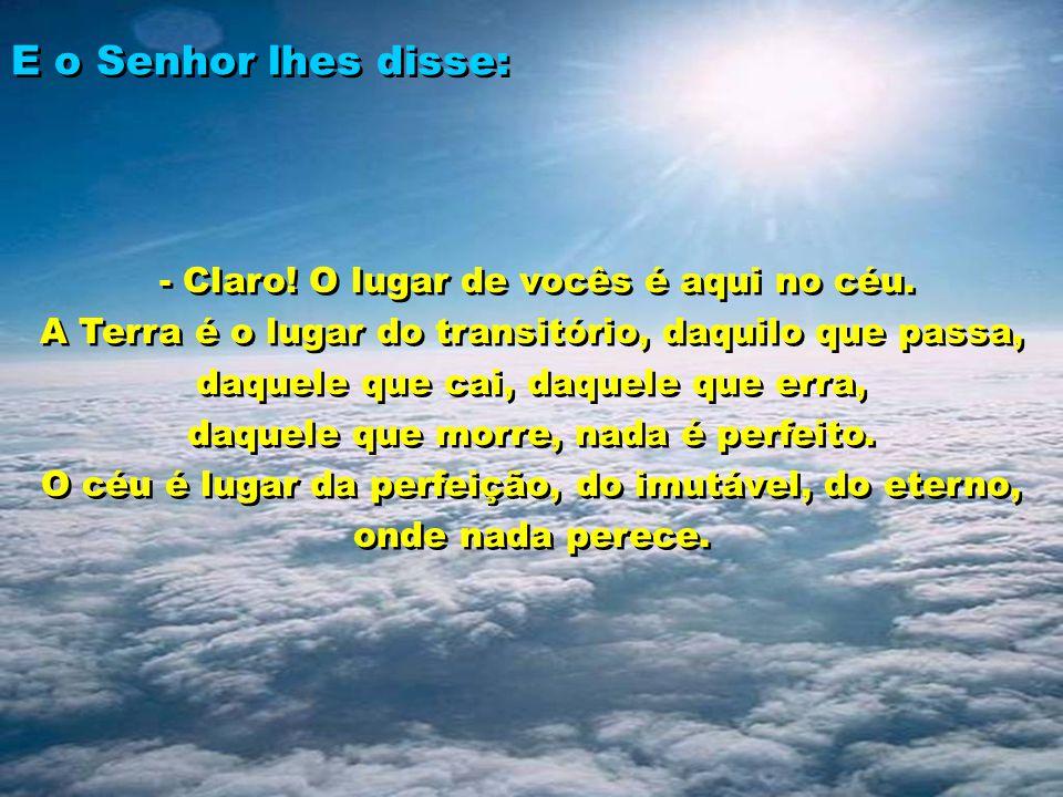 E o Senhor lhes disse: - Claro! O lugar de vocês é aqui no céu. A Terra é o lugar do transitório, daquilo que passa, daquele que cai, daquele que erra