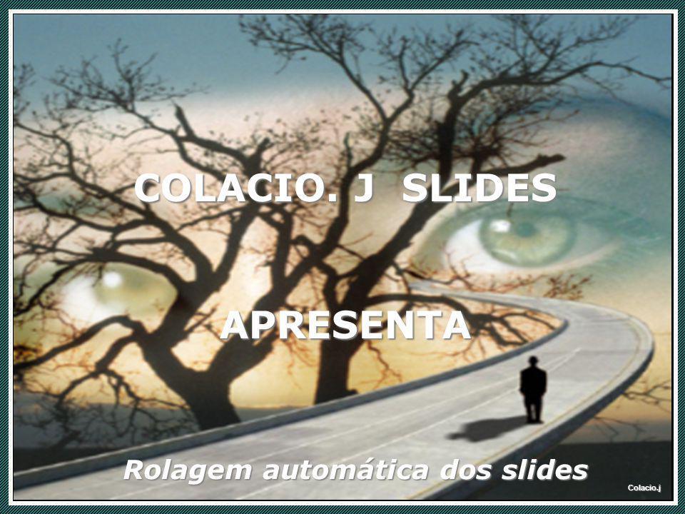 Colacio.j Colacio.j Colacio.j Rolagem automática dos slides COLACIO. J SLIDES APRESENTA