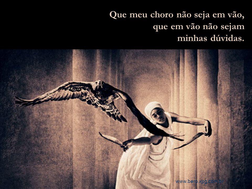 Que eu possa chorar menos de tristeza e mais de contentamentos. www.bero.xpg.com.br