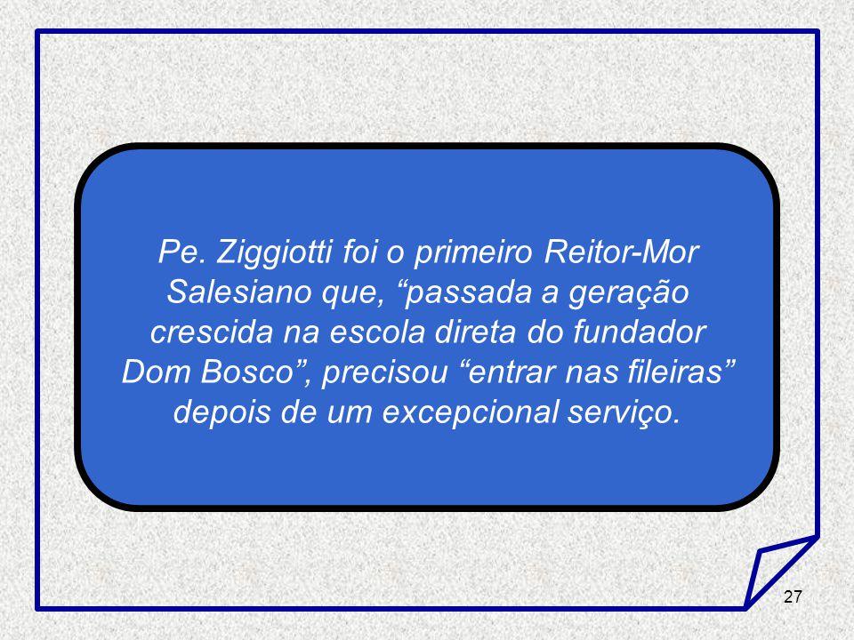 27 Pe. Ziggiotti foi o primeiro Reitor-Mor Salesiano que, passada a geração crescida na escola direta do fundador Dom Bosco, precisou entrar nas filei
