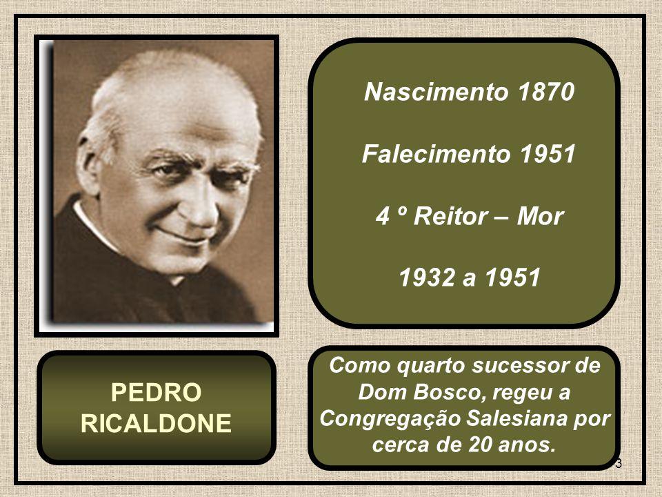 3 Nascimento 1870 Falecimento 1951 4 º Reitor – Mor 1932 a 1951 PEDRO RICALDONE Como quarto sucessor de Dom Bosco, regeu a Congregação Salesiana por c