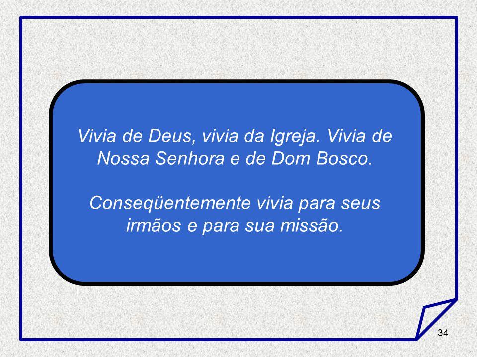 34 Vivia de Deus, vivia da Igreja. Vivia de Nossa Senhora e de Dom Bosco. Conseqüentemente vivia para seus irmãos e para sua missão.