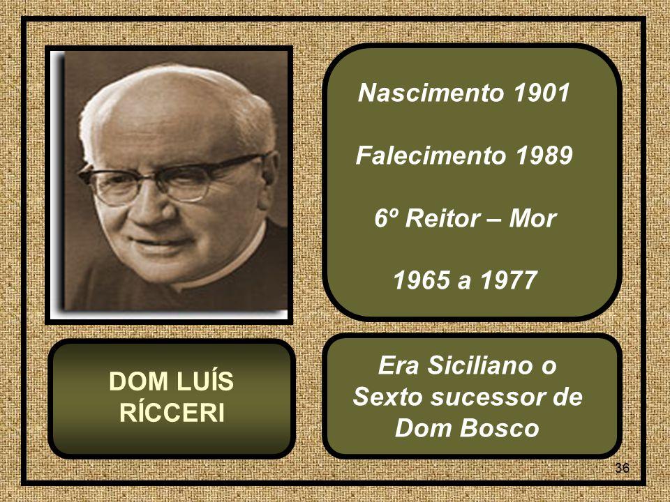 36 Nascimento 1901 Falecimento 1989 6º Reitor – Mor 1965 a 1977 DOM LUÍS RÍCCERI Era Siciliano o Sexto sucessor de Dom Bosco
