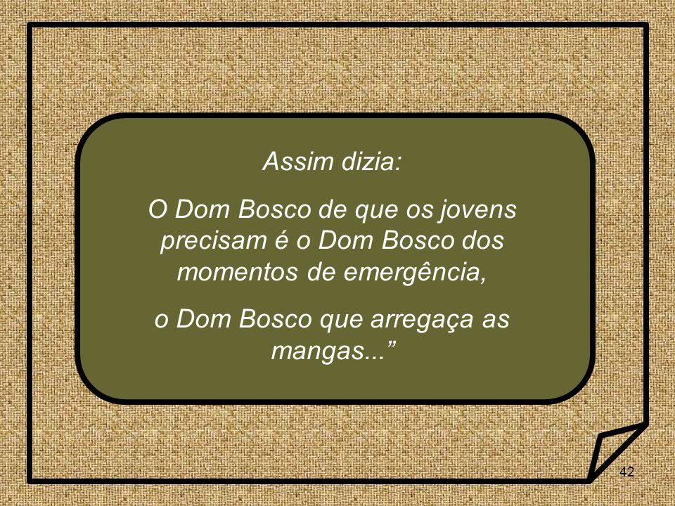 42 Assim dizia: O Dom Bosco de que os jovens precisam é o Dom Bosco dos momentos de emergência, o Dom Bosco que arregaça as mangas...