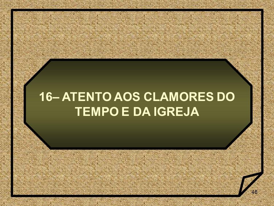 46 16– ATENTO AOS CLAMORES DO TEMPO E DA IGREJA