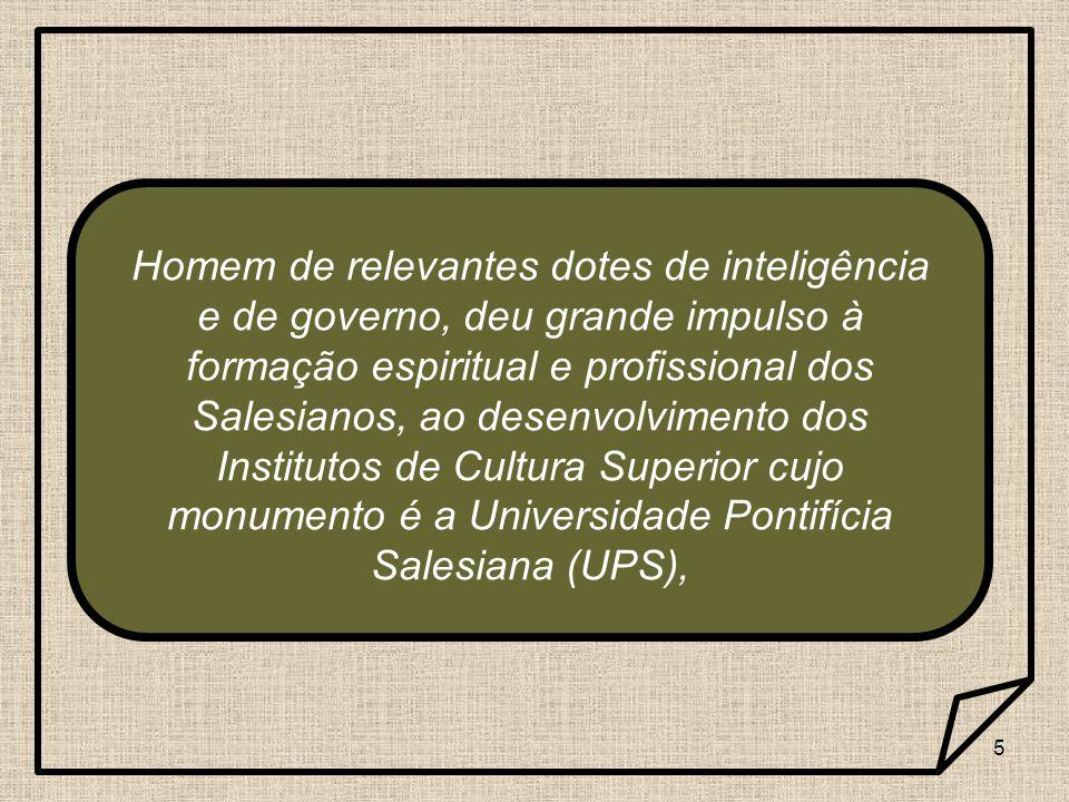 5 Homem de relevantes dotes de inteligência e de governo, deu grande impulso à formação espiritual e profissional dos Salesianos, ao desenvolvimento d