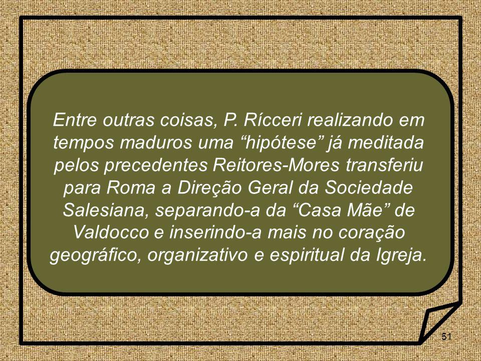 51 Entre outras coisas, P. Rícceri realizando em tempos maduros uma hipótese já meditada pelos precedentes Reitores-Mores transferiu para Roma a Direç