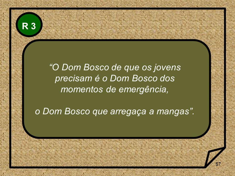 57 R 3 O Dom Bosco de que os jovens precisam é o Dom Bosco dos momentos de emergência, o Dom Bosco que arregaça a mangas.