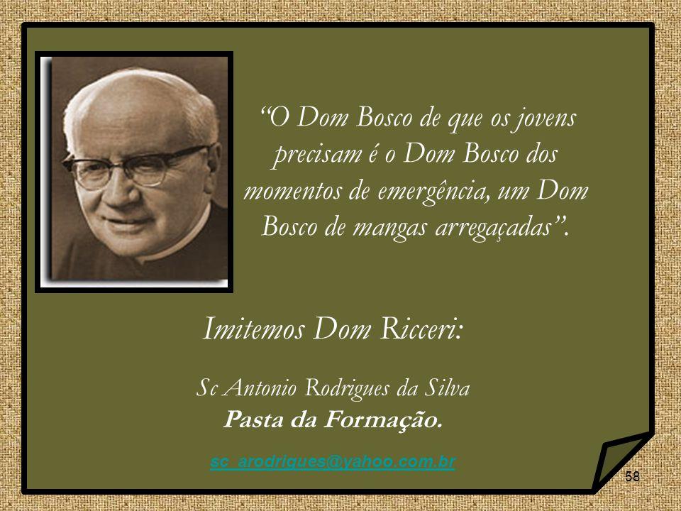 58 Imitemos Dom Ricceri: Sc Antonio Rodrigues da Silva Pasta da Formação. sc_arodrigues@yahoo.com.br O Dom Bosco de que os jovens precisam é o Dom Bos