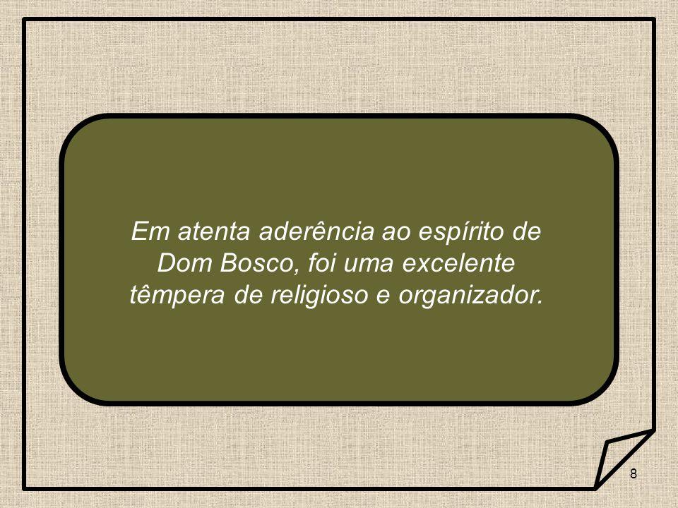 8 Em atenta aderência ao espírito de Dom Bosco, foi uma excelente têmpera de religioso e organizador.