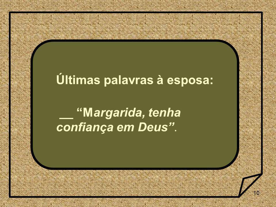 10 Últimas palavras à esposa: __ Margarida, tenha confiança em Deus.