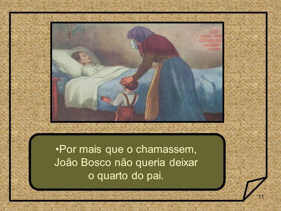 11 Por mais que o chamassem, João Bosco não queria deixar o quarto do pai.